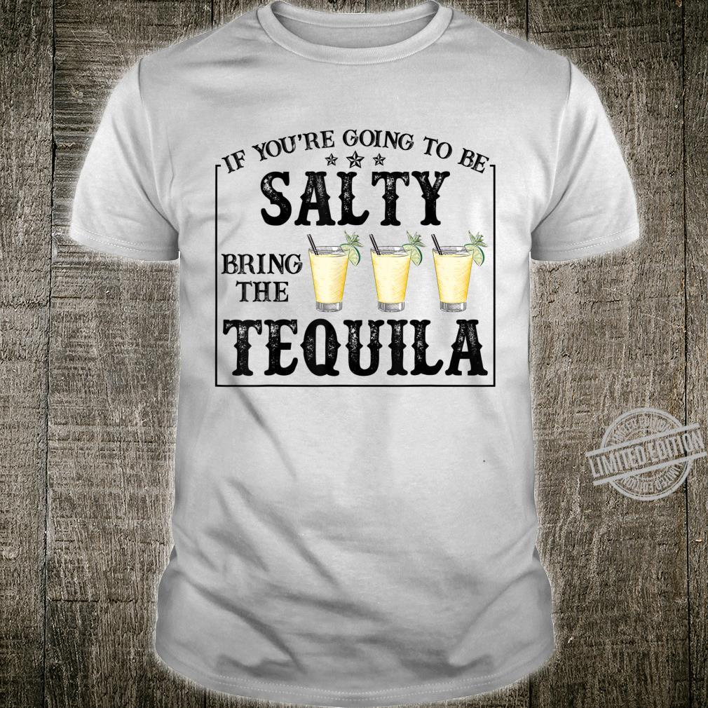 If You're Going To Be Salty Bring The Tequila Saying Shirt